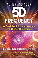 Activating Your 5D Frequency: A Guidebook for the Journey into Higher Dimensions