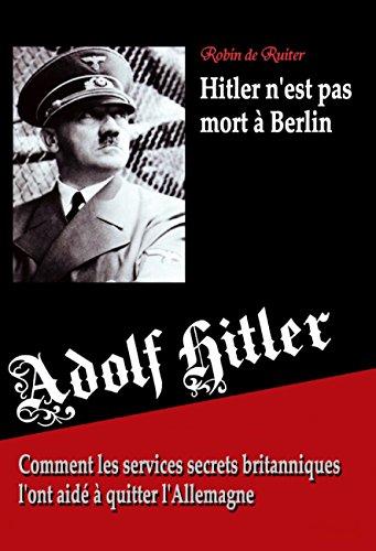 Adolf Hitler n'est pas mort à Berlin - Comment les services secrets britanniques l'ont aidé à quitter l'Allemagne
