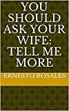You should ask your wife: Tell me More (English Edition)