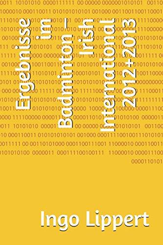 Ergebnisse im Badminton – Irish International 2012+2013 (Sportstatistik, Band 575)