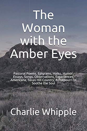 Compare Textbook Prices for The Woman with the Amber Eyes: Pastoral Poems, Epigrams, Haiku, Humor, Essays, Songs, Observations, Experiences, Americana, Texas Hill Country, A Potpourri to Soothe the Soul  ISBN 9798693365599 by Whipple, Charlie,Whipple, Charlie,Whipple, Susan