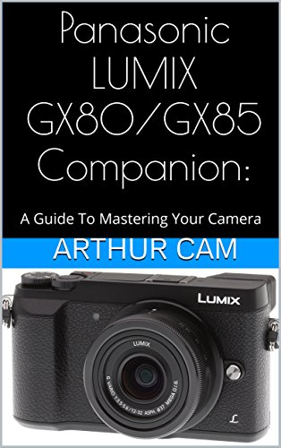 Panasonic LUMIX GX80 / GX85 Companion: A Guide To Mastering Your Camera (English Edition)