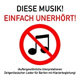 Diese Musik! Einfach Unerhört! (Außergewöhnliche Interpretationen Zeitgenössischer Lieder für Bariton mit Klavierbegleitung)