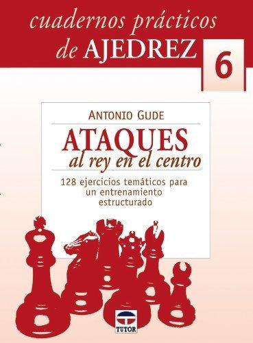 Ataques al rey en el centro/Attacking the King in the Middle: Cuadernos Practicos Ajedrez: 6 by Antonio Gude(2007-09-09)