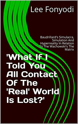 'What If I Told You All Contact Of The 'Real' World Is Lost?': Baudrillard's Simulacra, Simulation And Hyperreality In Relation To The Wachowski's The Matrix