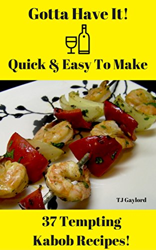 Gotta Have It Quick & Easy To Make 37 Tempting Kabob Recipes! (English Edition)