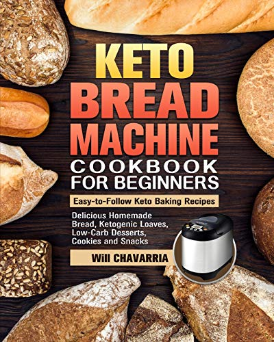 Keto Bread Machine Cookbook For Beginners: Easy-to-Follow Keto Baking Recipes. (Delicious Homemade Bread, Ketogenic Loaves, Low-Carb Desserts, Cookies and Snacks)
