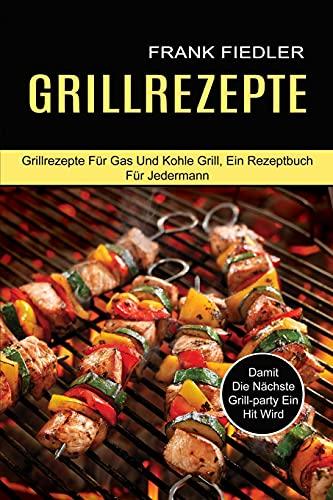 Grillrezepte: Damit Die Nächste Grill-party Ein Hit Wird (Grillrezepte Für Gas Und Kohle Grill, Ein Rezeptbuch Für Jedermann)