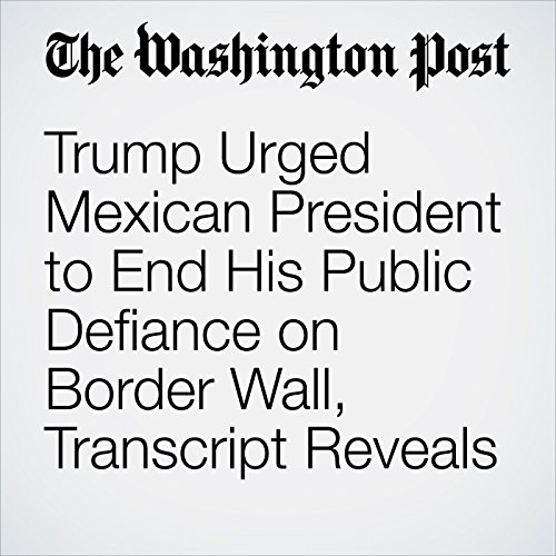 Trump Urged Mexican President to End His Public Defiance on Border Wall, Transcript Reveals copertina