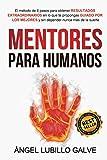 Mentores Para Humanos: El método de 6 pasos para obtener RESULTADOS EXTRAORDINARIOS en lo que te...