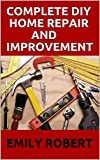 COMPLETE DIY HOME REPAIR AND IMPROVEMENT: The Ultimate Guide On Repairing and Improvement Of Your House