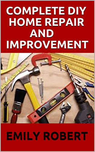 COMPLETE DIY HOME REPAIR AND IMPROVEMENT: The Ultimate Guide On Repairing and Improvement Of Your House (English Edition)