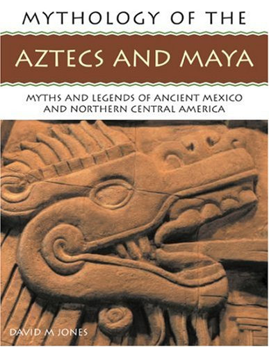 The Mythology of the Aztec and Maya: An illustrated encyclopedia of the gods, myths and legends of the Aztecs, Maya and other peoples of ancient ... 200 fine art illustrations and photographs