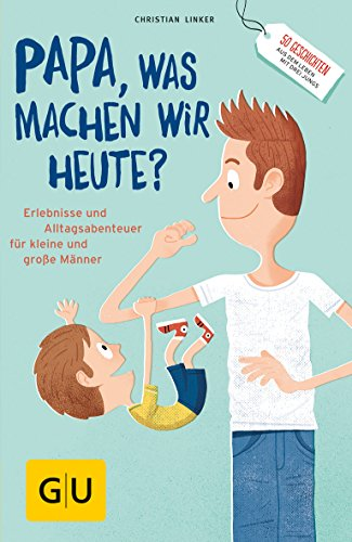 'Papa, was machen wir heute?': Erlebnisse und Alltags-Abenteuer für kleine und große Männer (GU Reader Partnerschaft & Familie)