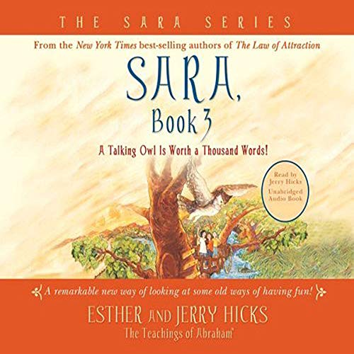Sara, Book 3     A Talking Owl Is Worth a Thousand Words!              By:                                                                                                                                 Esther Hicks,                                                                                        Jerry Hicks                               Narrated by:                                                                                                                                 Jerry Hicks                      Length: 4 hrs and 4 mins     7 ratings     Overall 5.0
