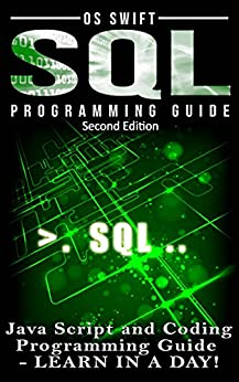 Programming: SQL: Programming Guide: Javascript and Coding: LEARN IN A DAY! (SQL, Wed Design, Java, Computer Programming, HTML, SQL, CSS) by [Os Swift]