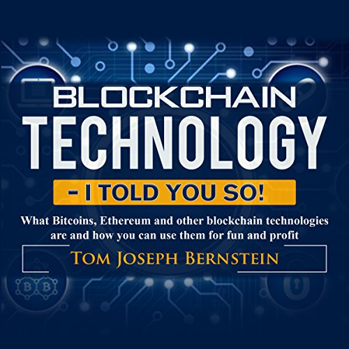 Blockchain Technology - I Told You So!     What Bitcoins, Ethereum and Other Blockchain Technologies Are and How You Can Use Them for Fun and Profit              By:                                                                                                                                 Thomas Joseph Bernstein                               Narrated by:                                                                                                                                 Andrew B. Wehrlen                      Length: 1 hr and 40 mins     7 ratings     Overall 4.7