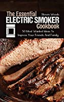 The Essential Electric Smoker Cookbook: 50 Most Wanted Ideas To Impress Your Friends And Family