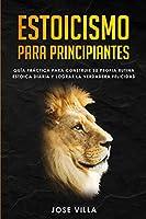 Estoicismo para Principiantes: Guía Práctica para Construir su Propia Rutina Estoica Diaria y Lograr la Verdadera Felicidad