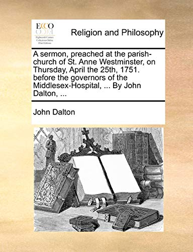 A Sermon, Preached at the Parish-Church of St. Anne Westminster, on Thursday, April the 25th, 1751. Before the Governors of the Middlesex-Hospital, ... by John Dalton, ...