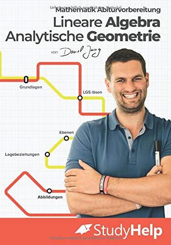 Mathematik Abiturvorbereitung Lineare Algebra und Analytische Geometrie: StudyHelp und Daniel Jung