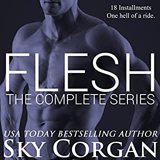 Flesh     The Complete Series              By:                                                                                                                                 Sky Corgan                               Narrated by:                                                                                                                                 Rita Rush,                                                                                        Veronica Pace,                                                                                        Robert Coltrane,                   and others                 Length: 16 hrs and 42 mins     35 ratings     Overall 3.9