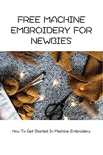 Free Machine Embroidery For Newbies: How To Get Started In Machine Embroidery: Using Free Machine Embroidery (English Edition)