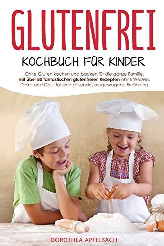 Glutenfrei Kochbuch für Kinder: Ohne Gluten kochen und backen für die ganze Familie, mit über 80 fantastischen glutenfreien Rezepten ohne Weizen, Dinkel und Co. für eine gesunde, ausgewogene Ernährung