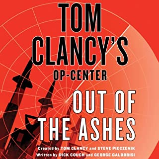 Out of the Ashes     Tom Clancy's Op-Center              By:                                                                                                                                 Dick Couch,                                                                                        George Galdorisi,                                                                                        Tom Clancy                               Narrated by:                                                                                                                                 Scott Sowers                      Length: 10 hrs and 49 mins     416 ratings     Overall 3.8