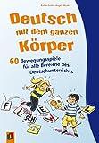 Deutsch mit dem ganzen Körper: 60 Bewegungsspiele für alle Bereiche des Deutschunterrichts