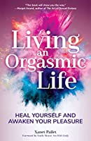 Living An Orgasmic Life: Heal Yourself and Awaken Your Pleasure (Womens Sexual Health, Female Sexuality, Kama Sutra, Sacred Sexuality)