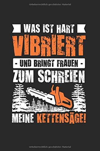 Was Ist Hart Vibriert Und Bringt Frauen Zum Schreien Meine Kettensäge!: Forstwirt & Holzfäller Notizbuch 6'x9' Liniert Geschenk für Motorsäge & Waldarbeiter