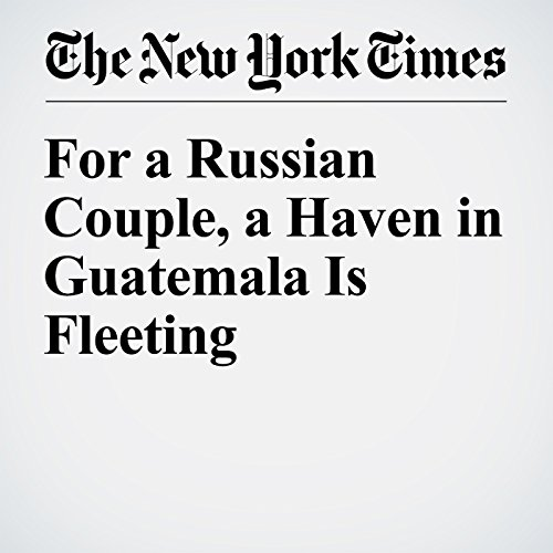 For a Russian Couple, a Haven in Guatemala Is Fleeting audiobook cover art
