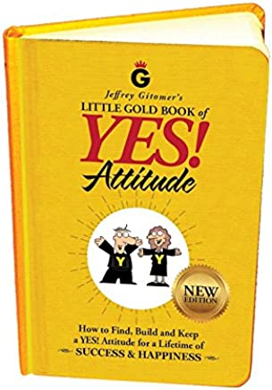 Jeffrey Gitomers Little Gold Book of Yes! Attitude: How to Find, Build, and Keep a YES! Attitude for a Lifetime of Success & Happiness