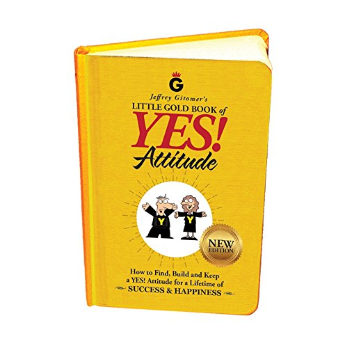 Jeffrey Gitomer's Little Gold Book of Yes! Attitude: New Edition, Updated & Revised: How to Find, Build and Keep a Yes! Attitude for a Lifetime of ... for a Lifetime of Success & Happiness
