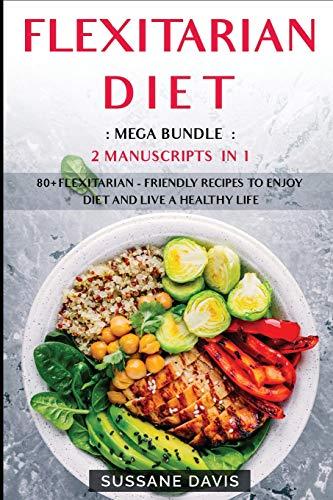 FLEXITARIAN DIET: MEGA BUNDLE - 2 Manuscripts in 1 - 80+ Flexitarian - friendly recipes to enjoy diet and live a healthy life