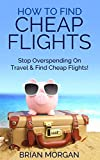 Find Cheap Flights: How to Stop Overspending on Travel and Find Cheap Flights (English Edition)