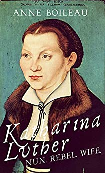 Katharina Luther: Nun, Rebel, Wife by [Anne Boileau]