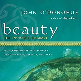 Beauty: The Invisible Embrace     Rediscovering the True Sources of Compassion, Serenity, and Hope              By:                                                                                                                                 John O'Donohue                               Narrated by:                                                                                                                                 John O'Donohue                      Length: 5 hrs and 18 mins     200 ratings     Overall 4.7