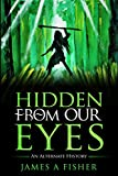 Hidden From Our Eyes: An Alternate History (English Edition)