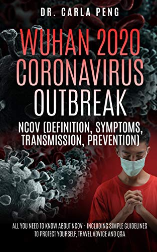 Wuhan 2020 Coronavirus Outbreak: (Definition, Symptoms, Transmission, and Prevention) – All You Need To Know About Ncov Including A Simple Guideline to Protect Yourself and Travel Advice