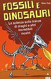 Fossili e dinosauri. La scienza sulle tracce di draghi e altri incredibili mostri
