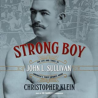 Strong Boy     The Life and Times of John L. Sullivan, America's First Sports Hero              By:                                                                                                                                 Christopher Klein                               Narrated by:                                                                                                                                 Joe Barrett                      Length: 11 hrs and 53 mins     22 ratings     Overall 4.2