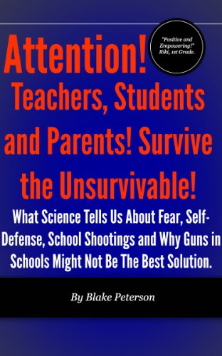 Attention! Teachers, Students and Parents! Survive the Unsurvivable!  What Science Tells Us About Fear, Self-Defense, School Shootings and Why Guns in ... (The Science of Human Sur