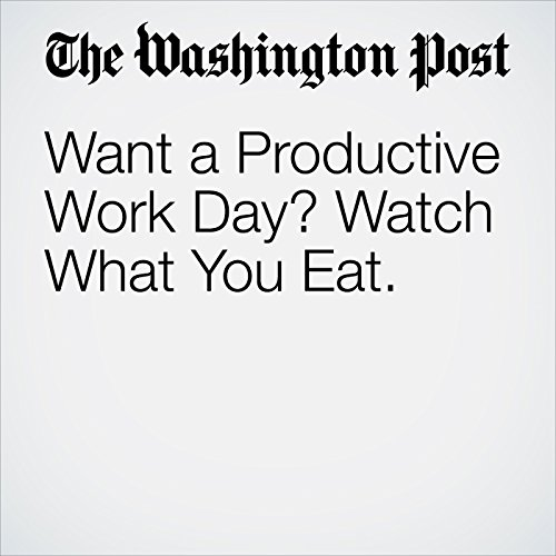 Want a Productive Work Day? Watch What You Eat. copertina