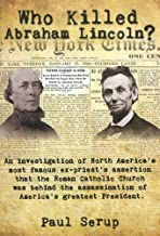 Who Killed Abraham Lincoln?: An Investigation of North America's Most Famous Ex-Priest's Assertion That the Roman Catholic Church Was Behind the As