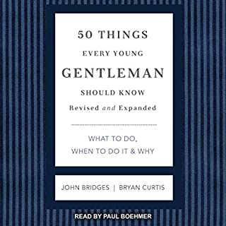 50 Things Every Young Gentleman Should Know, Revised and Expanded     What to Do, When to Do It, & Why              By:                                                                                                                                 John Bridges,                                                                                        Bryan Curtis                               Narrated by:                                                                                                                                 Paul Boehmer                      Length: 2 hrs and 44 mins     3 ratings     Overall 3.0