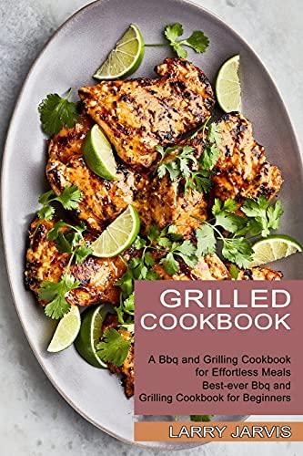 Grilled Cookbook: Best-ever Bbq and Grilling Cookbook for Beginners (A Bbq and Grilling Cookbook for Effortless Meals)