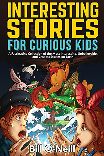 Interesting Stories for Curious Kids: A Fascinating Collection of the Most Interesting, Unbelievable, and Craziest Stories on Earth!