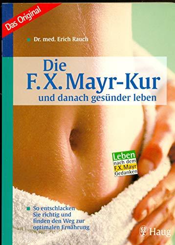 Die F. X. Mayr-Kur ... und danach gesünder leben: So entschlacken Sie richtig und finden den Weg...